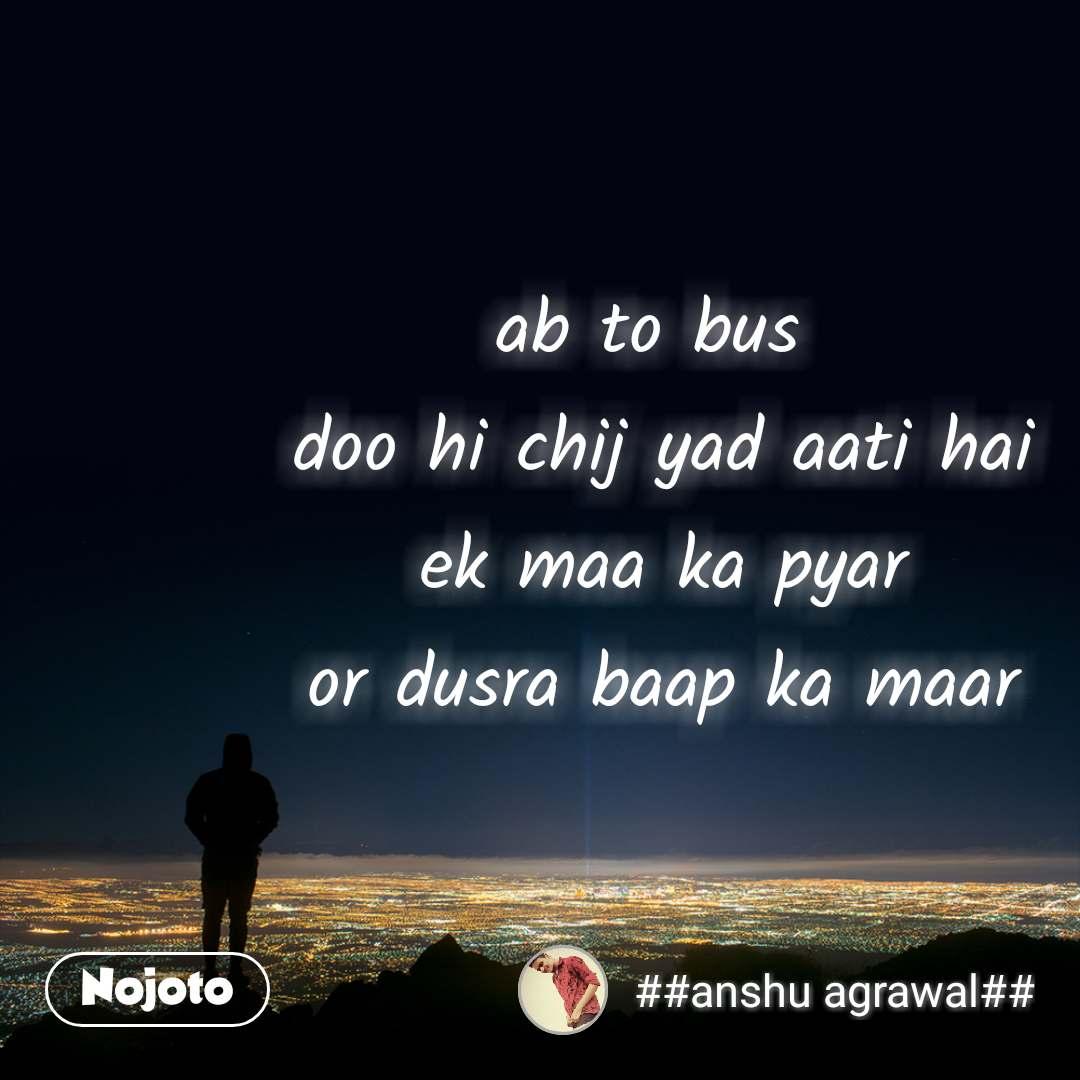ab to bus  doo hi chij yad aati hai ek maa ka pyar or dusra baap ka maar