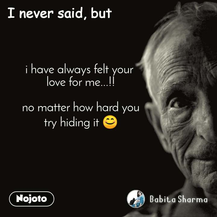 I never said, but i have always felt your  love for me...!!  no matter how hard you try hiding it 😊