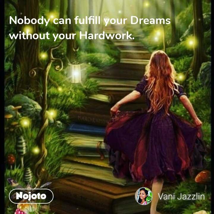 Nobody can fulfill your Dreams without your Hardwork.