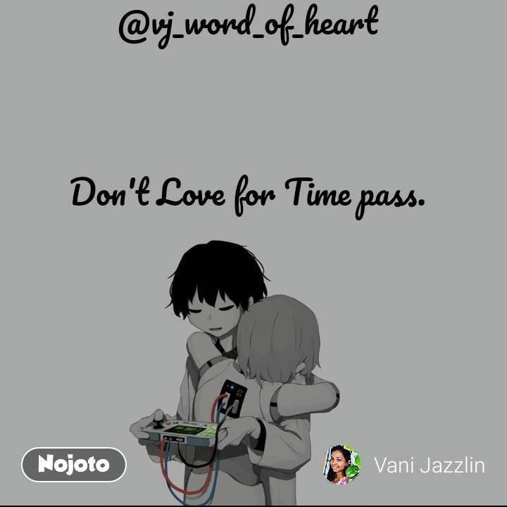 @vj_word_of_heart    Don't Love for Time pass.