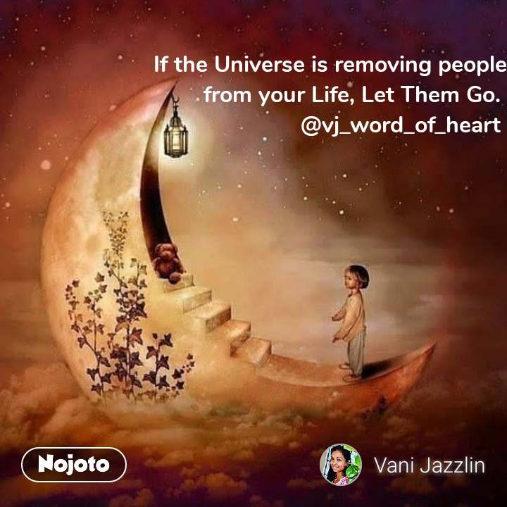 If the Universe is removing people from your Life, Let Them Go.  @vj_word_of_heart
