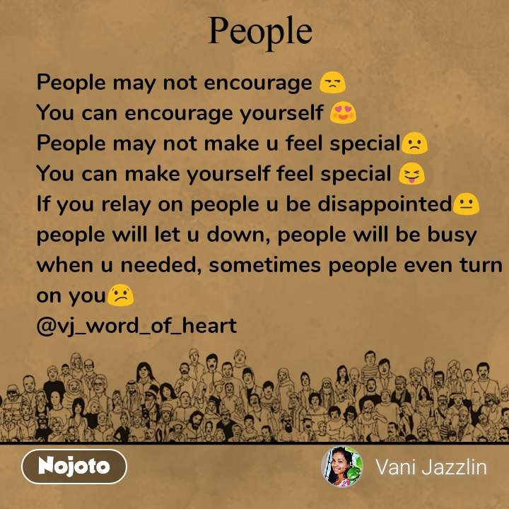 People  People may not encourage 😒 You can encourage yourself 😍 People may not make u feel special🙁 You can make yourself feel special 😝 If you relay on people u be disappointed😐  people will let u down, people will be busy when u needed, sometimes people even turn on you😕  @vj_word_of_heart