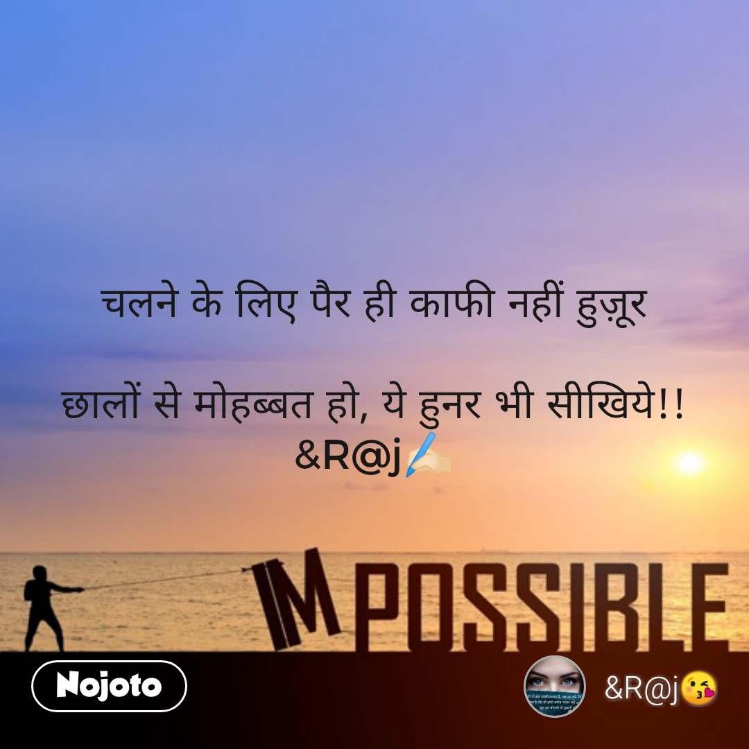 Impossible  चलने के लिए पैर ही काफी नहीं हुज़ूर  छालों से मोहब्बत हो, ये हुनर भी सीखिये!! &R@j✍🏻