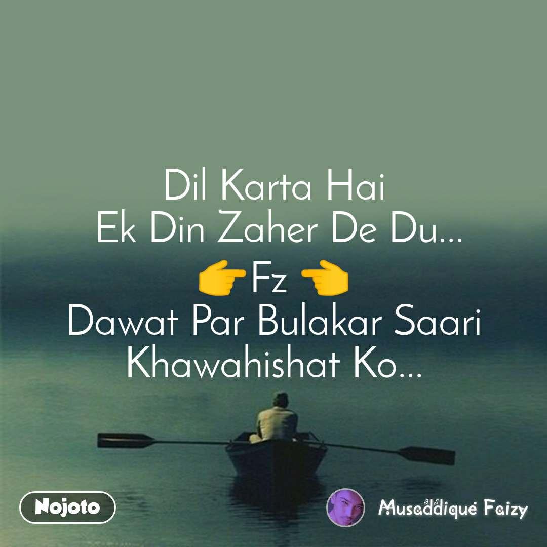 Dil Karta Hai  Ek Din Zaher De Du... 👉Fz 👈 Dawat Par Bulakar Saari Khawahishat Ko...