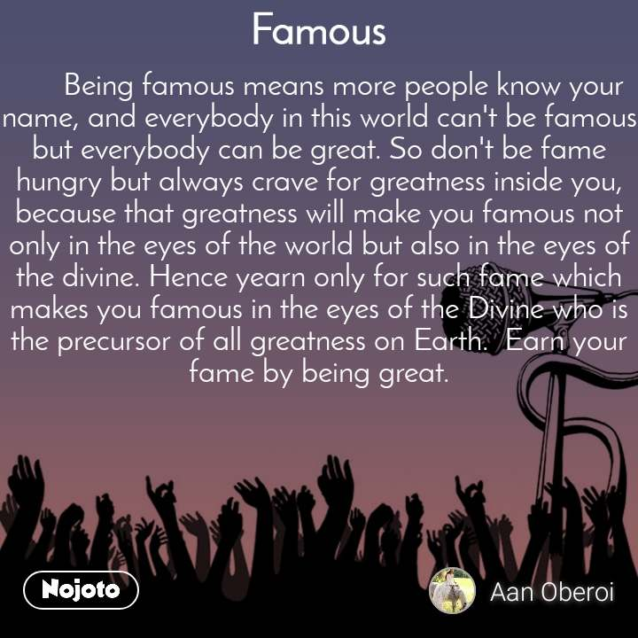 Famous       Being famous means more people know your name, and everybody in this world can't be famous but everybody can be great. So don't be fame hungry but always crave for greatness inside you, because that greatness will make you famous not only in the eyes of the world but also in the eyes of the divine. Hence yearn only for such fame which makes you famous in the eyes of the Divine who is the precursor of all greatness on Earth.  Earn your fame by being great.