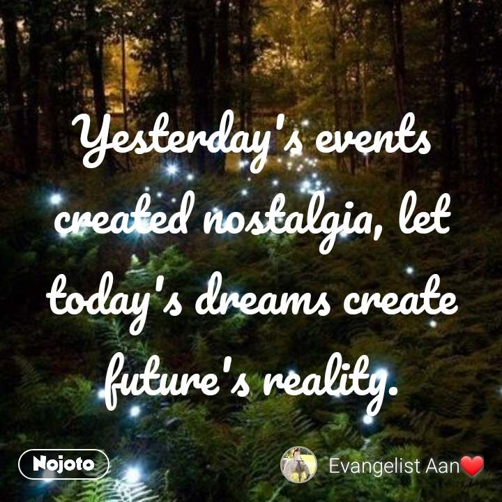 Yesterday's events created nostalgia, let today's dreams create future's reality.