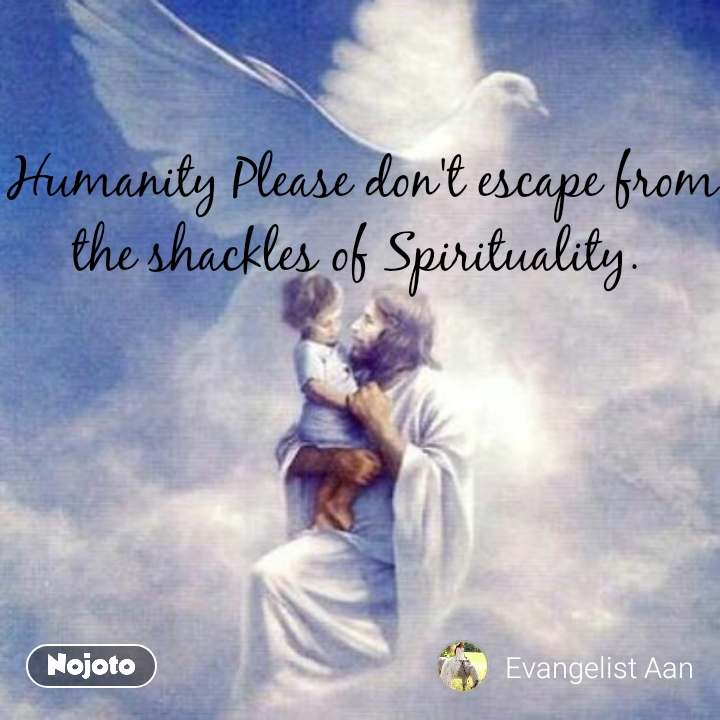 Tunnel Humanity Please don't escape from the shackles of Spirituality.