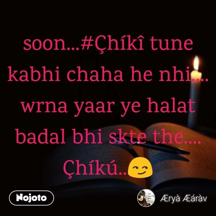soon...#Çhíkî tune kabhi chaha he nhi.... wrna yaar ye halat badal bhi skte the.... Çhíkú..😏
