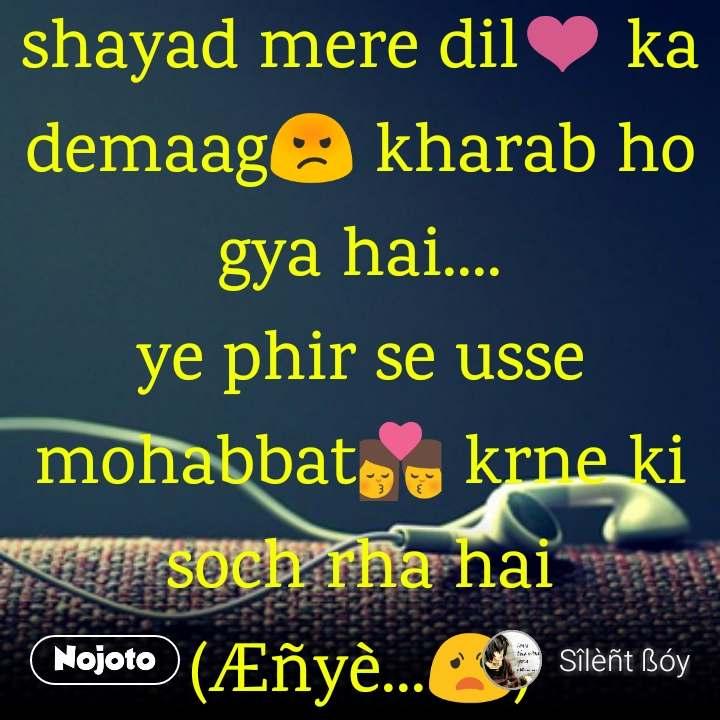 shayad mere dil❤️ ka demaag😡 kharab ho gya hai