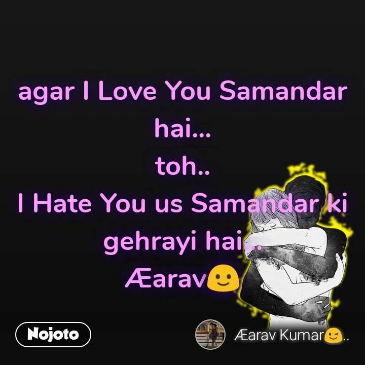 agar I Love You Samandar hai... toh.. I Hate You us Samandar ki gehrayi hai... Æarav🙂