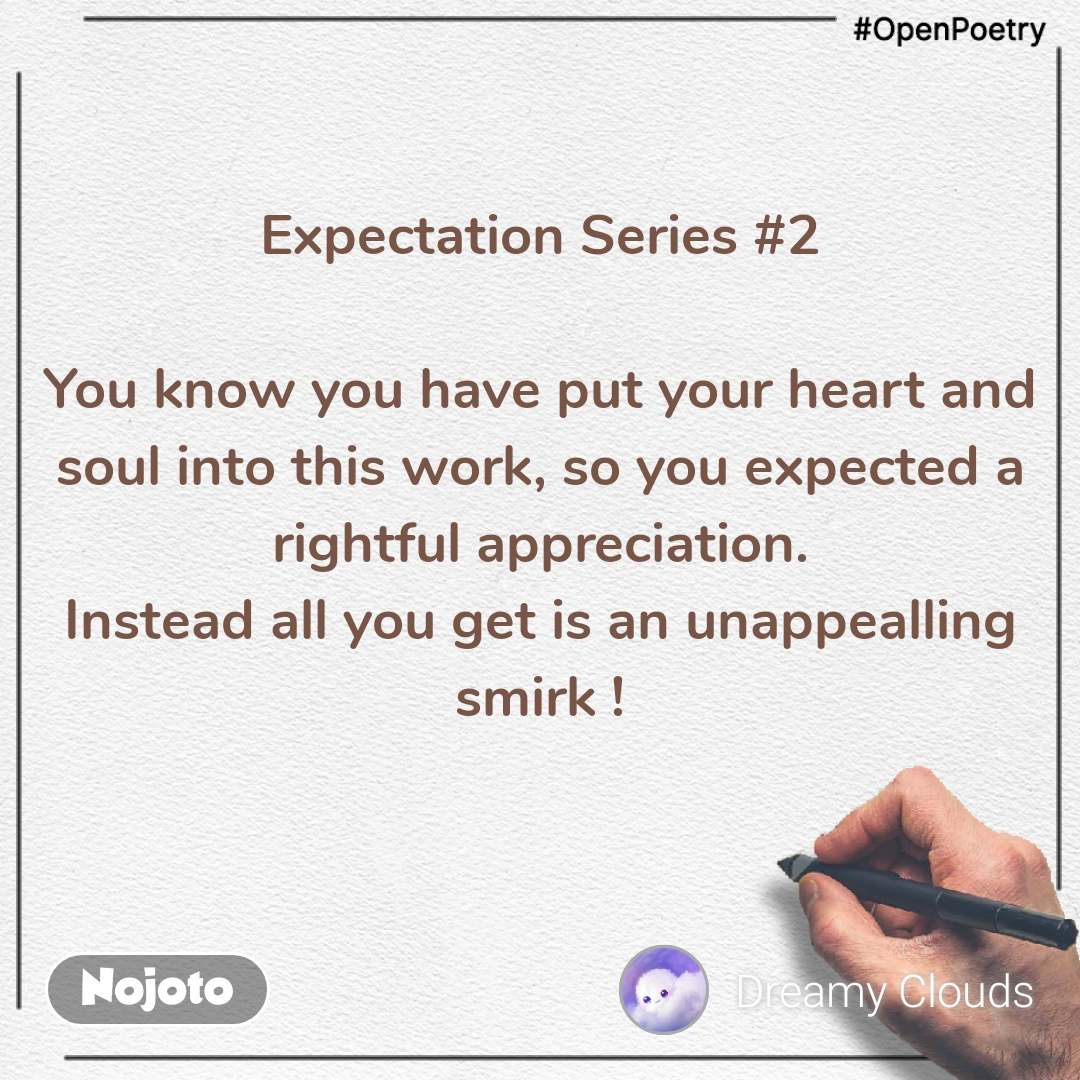 #OpenPoetry Expectation Series #2  You know you have put your heart and soul into this work, so you expected a rightful appreciation. Instead all you get is an unappealling smirk !