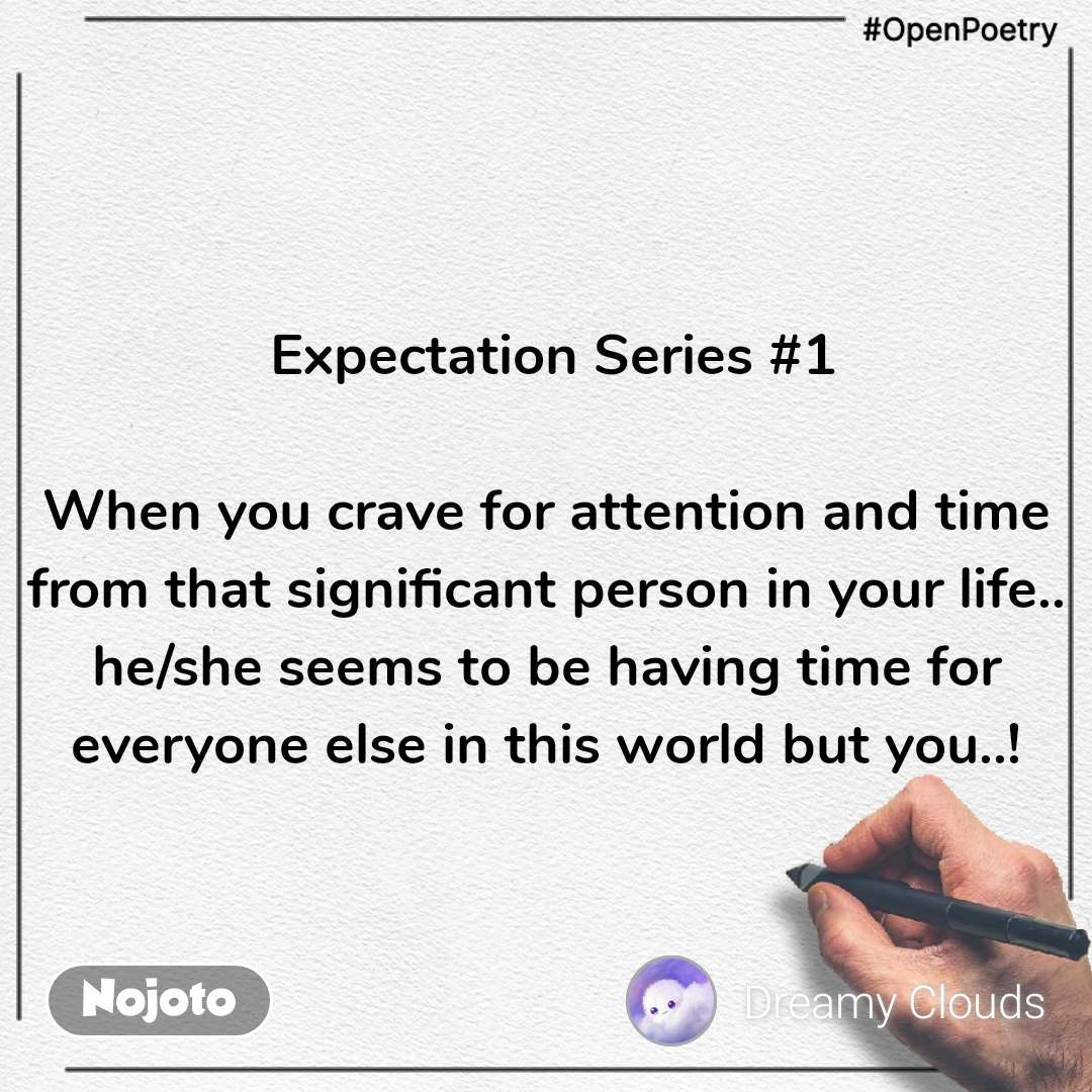 #OpenPoetry  Expectation Series #1  When you crave for attention and time from that significant person in your life.. he/she seems to be having time for everyone else in this world but you..!