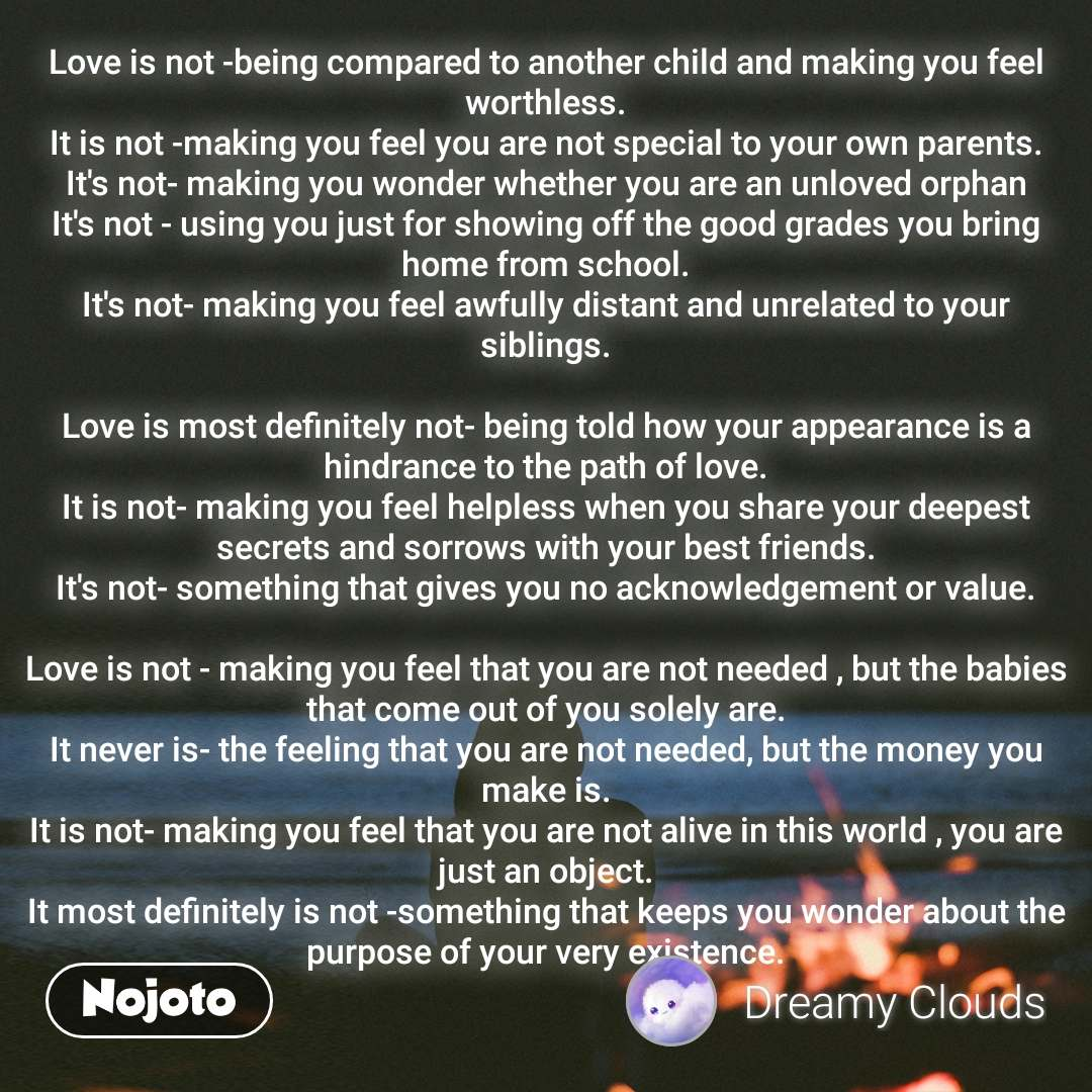 Love is not -being compared to another child and making you feel worthless. It is not -making you feel you are not special to your own parents. It's not- making you wonder whether you are an unloved orphan It's not - using you just for showing off the good grades you bring home from school. It's not- making you feel awfully distant and unrelated to your siblings.  Love is most definitely not- being told how your appearance is a hindrance to the path of love. It is not- making you feel helpless when you share your deepest secrets and sorrows with your best friends. It's not- something that gives you no acknowledgement or value.  Love is not - making you feel that you are not needed , but the babies that come out of you solely are. It never is- the feeling that you are not needed, but the money you make is. It is not- making you feel that you are not alive in this world , you are just an object. It most definitely is not -something that keeps you wonder about the purpose of your very existence.