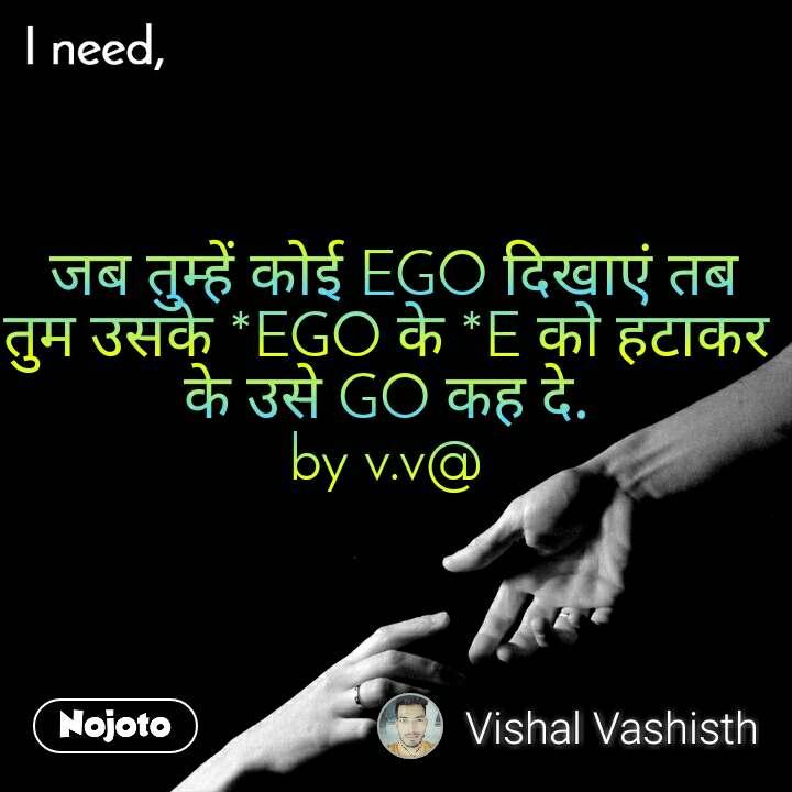 I need  जब तुम्हें कोई EGO दिखाएं तब तुम उसके *EGO के *E को हटाकर के उसे GO कह दे. by v.v@