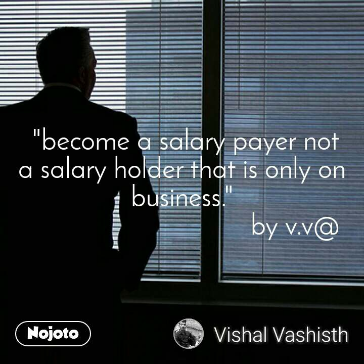 """""""become a salary payer not a salary holder that is only on business.""""                                 by v.v@"""