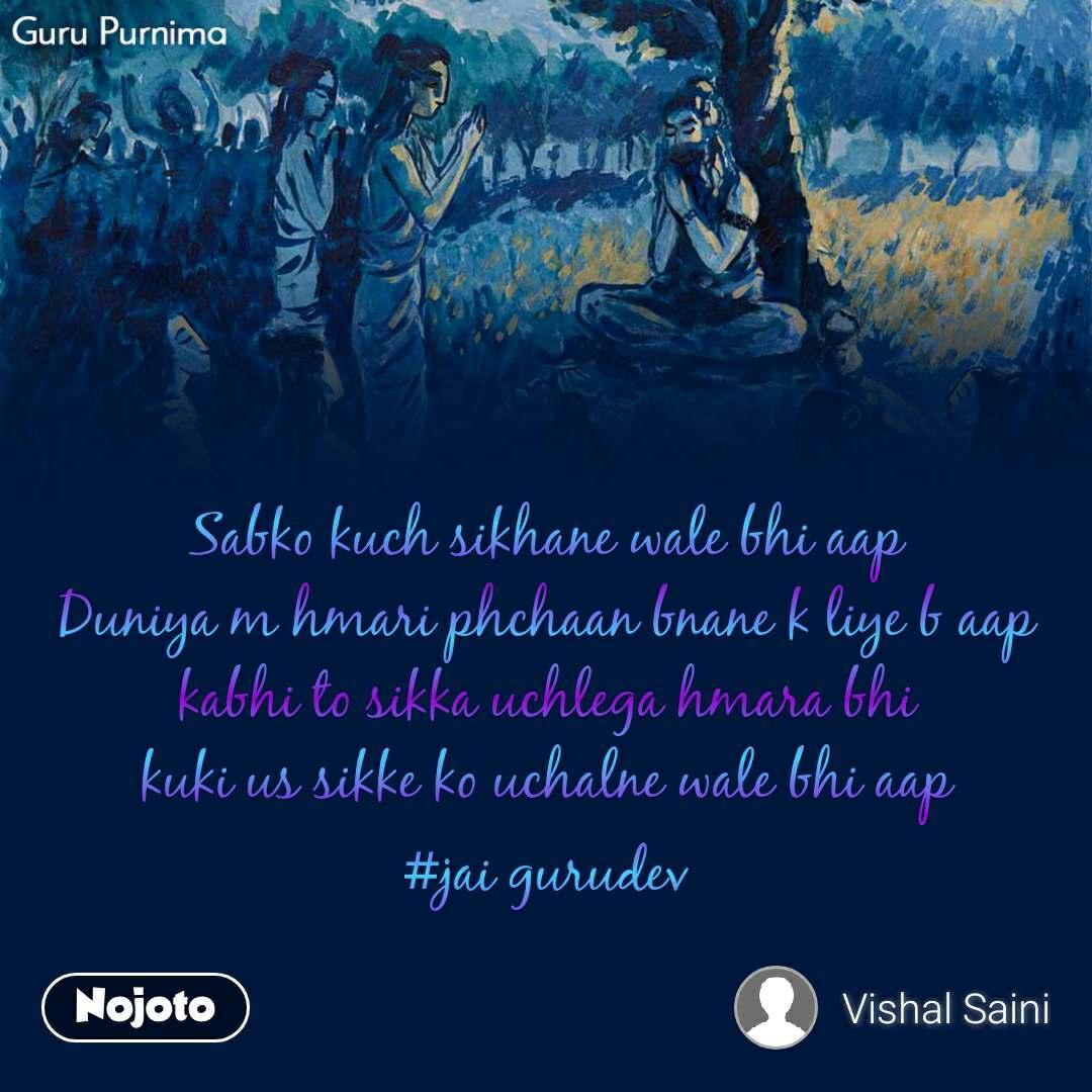 Guru Purnima     Sabko kuch sikhane wale bhi aap Duniya m hmari phchaan bnane k liye b aap kabhi to sikka uchlega hmara bhi kuki us sikke ko uchalne wale bhi aap #jai gurudev