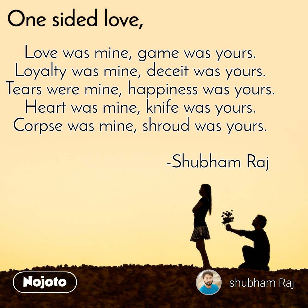 One sided Love Love was mine, game was yours. Loyalty was mine, deceit was yours. Tears were mine, happiness was yours. Heart was mine, knife was yours. Corpse was mine, shroud was yours.                                                                 -Shubham Raj