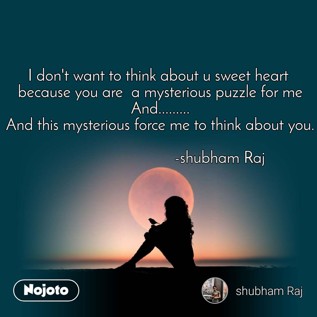 I don't want to think about u sweet heart  because you are  a mysterious puzzle for me And......... And this mysterious force me to think about you.                               -shubham Raj