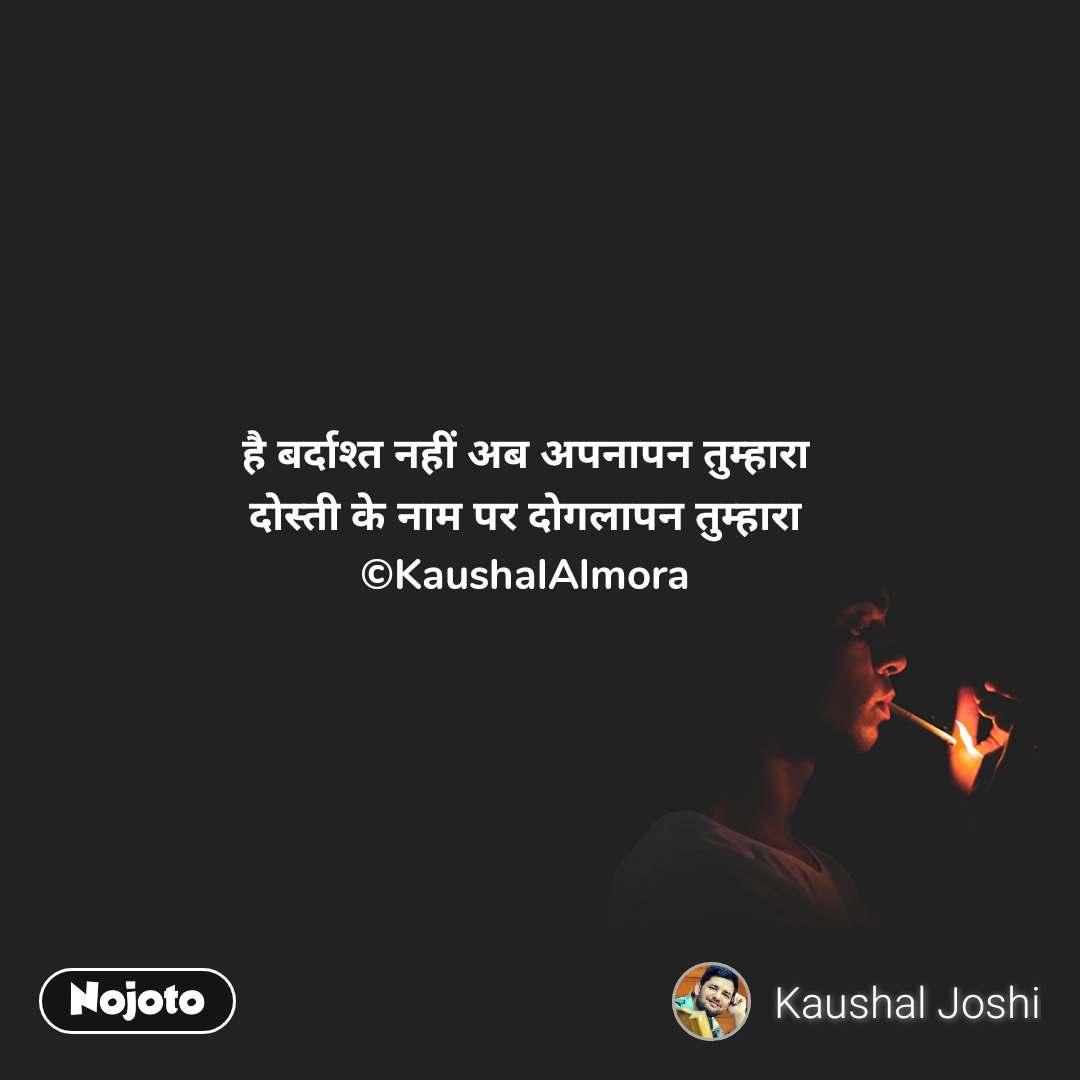 है बर्दाश्त नहीं अब अपनापन तुम्हारा दोस्ती के नाम पर दोगलापन तुम्हारा ©KaushalAlmora