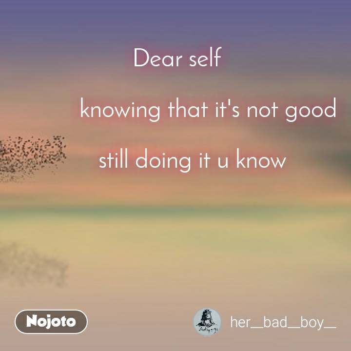 Dear self                        knowing that it's not good         still doing it u know