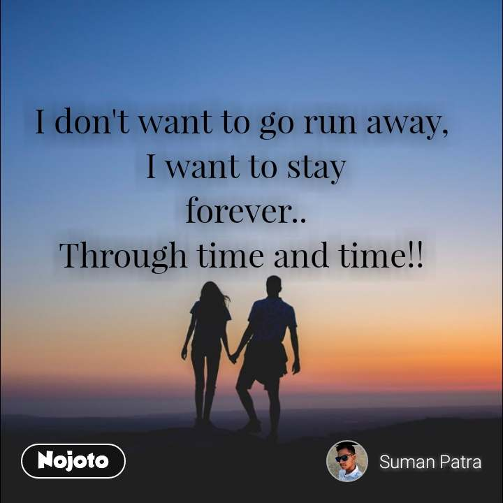 #OpenPoetry I don't want to go run away,  I want to stay  forever..  Through time and time!!