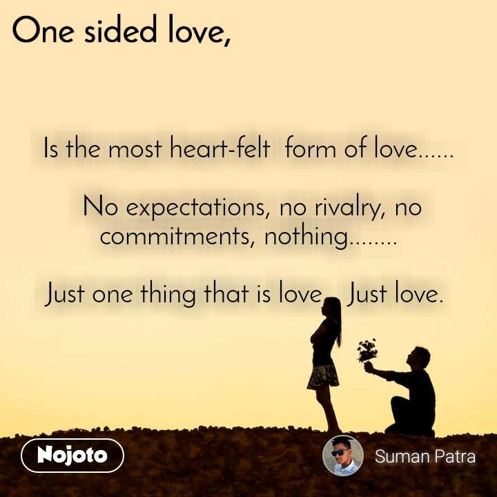 One sided Love Is the most heart-felt  form of love......   No expectations, no rivalry, no  commitments, nothing........  Just one thing that is love... Just love.