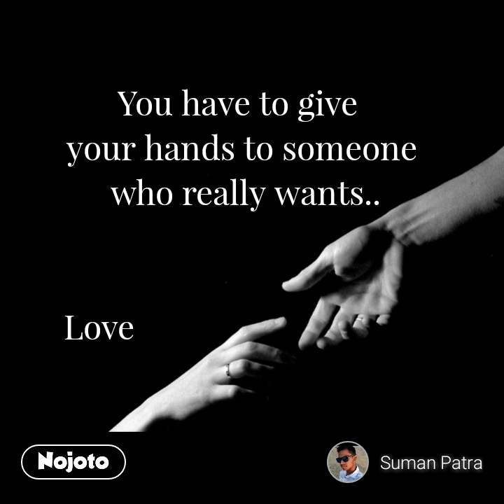 #OpenPoetry You have to give  your hands to someone  who really wants..         Love