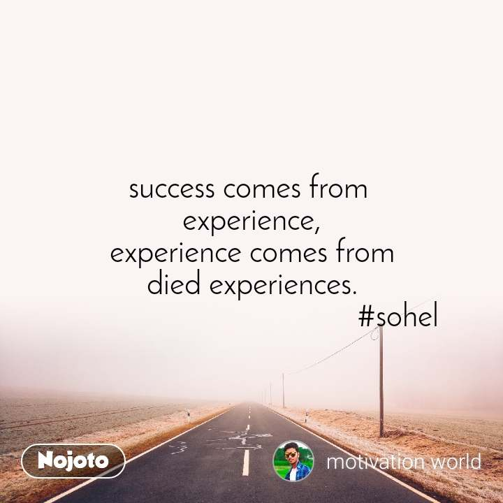 success comes from  experience, experience comes from died experiences.                                       #sohel
