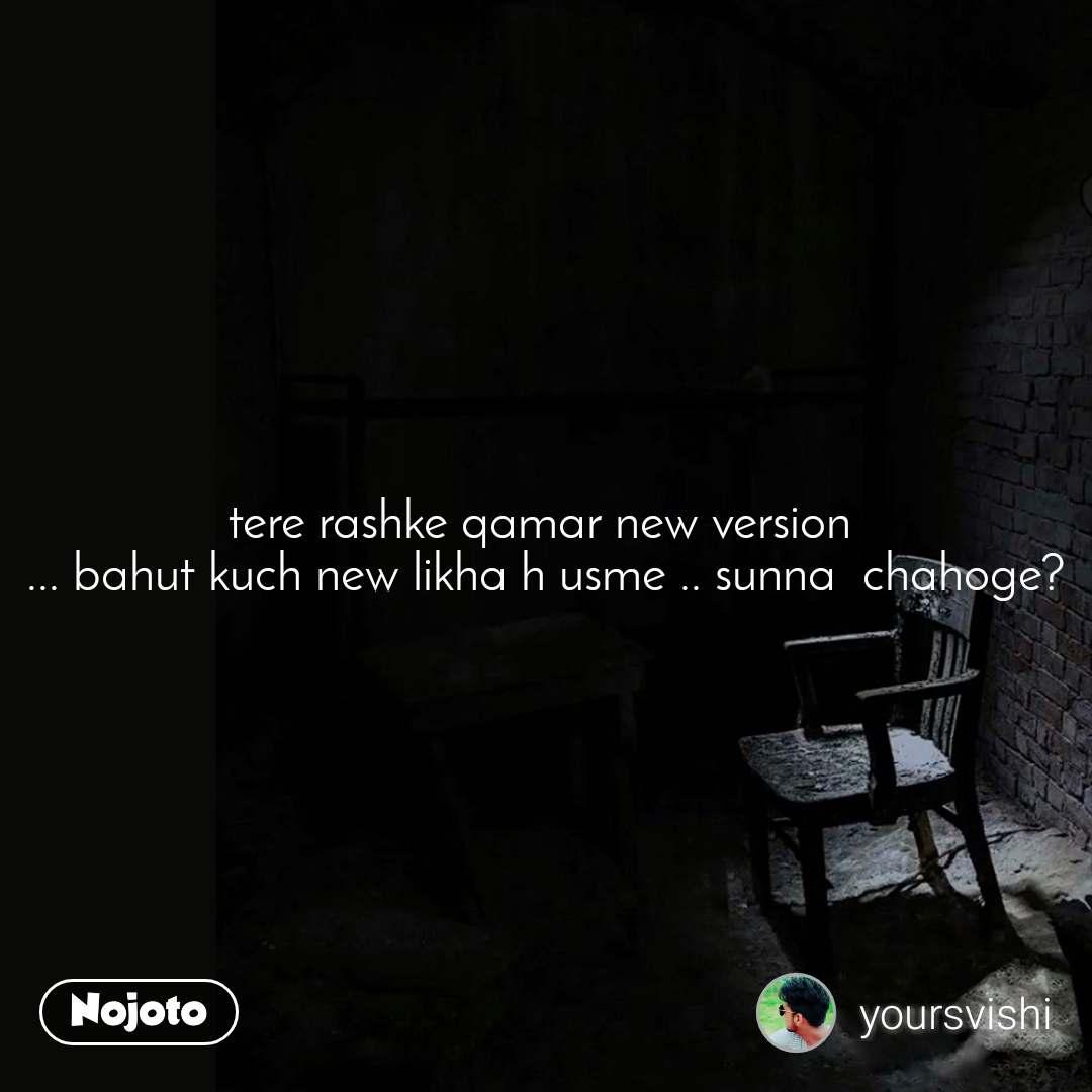 tere rashke qamar new version  ... bahut kuch new likha h usme .. sunna  chahoge?