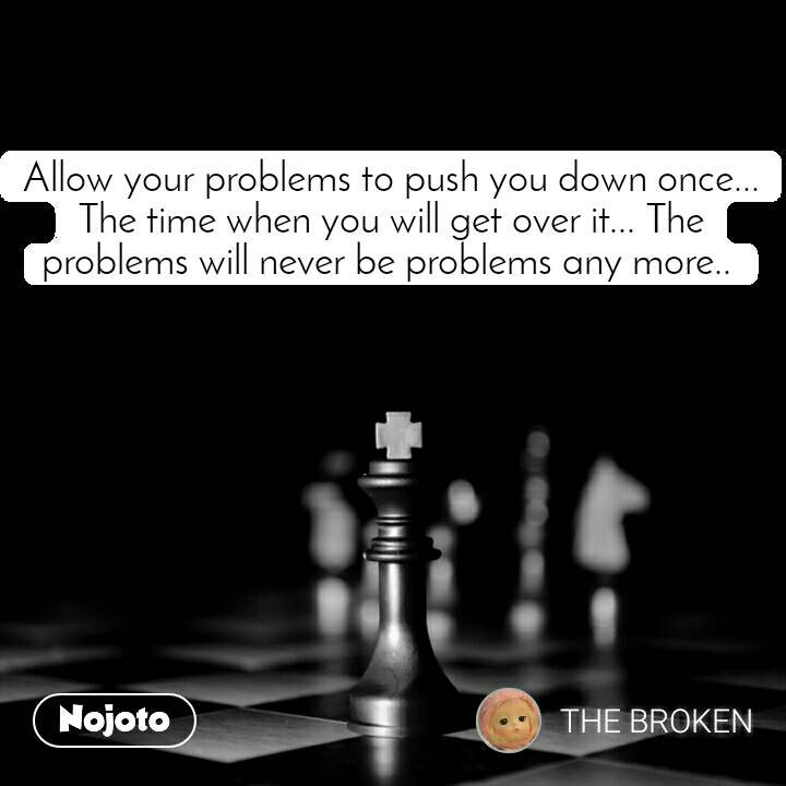 Allow your problems to push you down once... The time when you will get over it... The problems will never be problems any more..