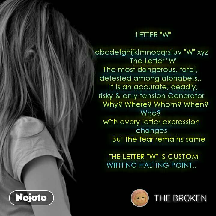 """LETTER """"W""""   abcdefghijklmnopqrstuv """"W"""" xyz   The Letter """"W"""" The most dangerous, fatal,  detested among alphabets..     It is an accurate, deadly,  risky & only tension Generator     Why? Where? Whom? When? Who?  with every letter expression changes        But the fear remains same    THE LETTER """"W"""" IS CUSTOM  WITH NO HALTING POINT.."""