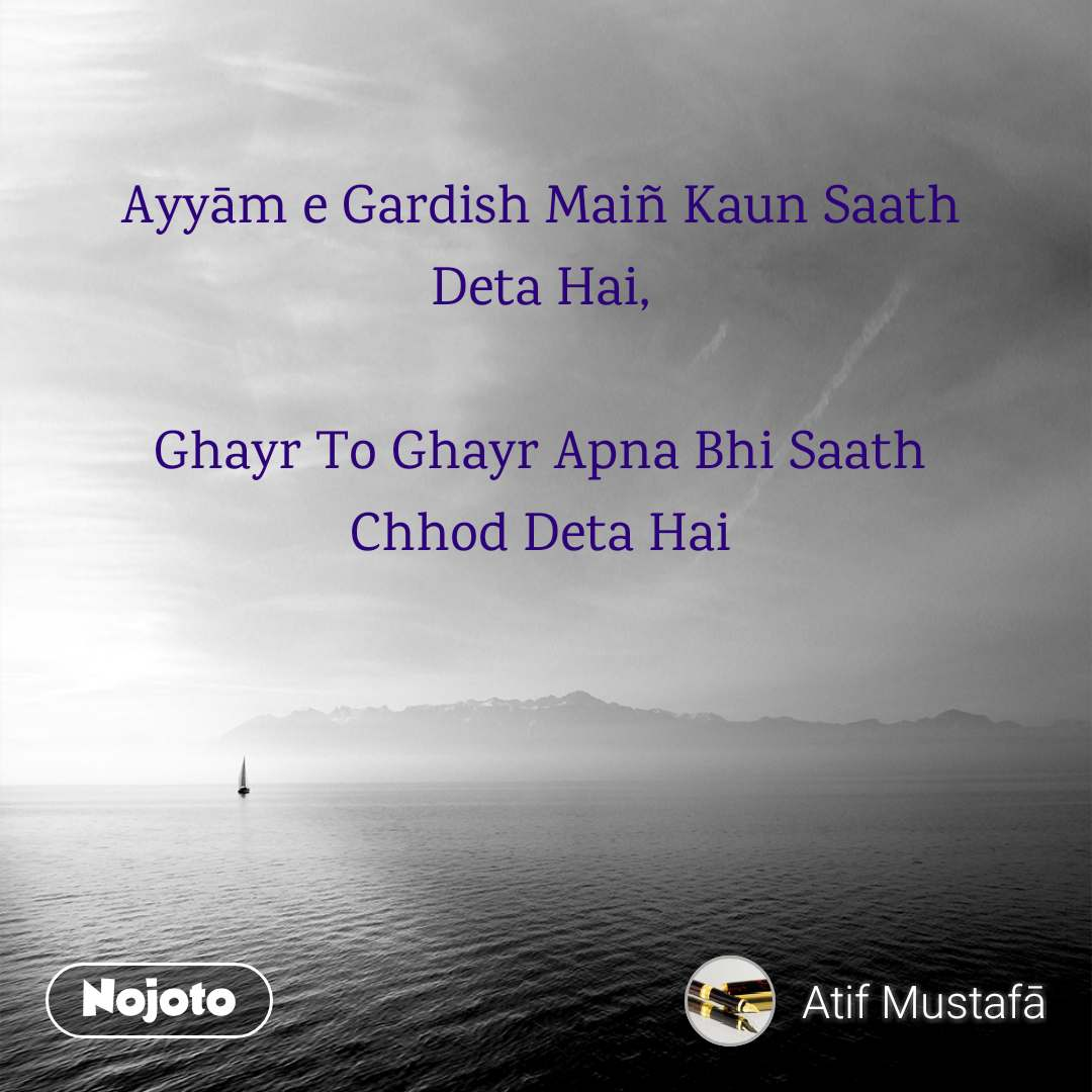 Ayyām e Gardish Maiñ Kaun Saath Deta Hai,  Ghayr To Ghayr Apna Bhi Saath Chhod Deta Hai