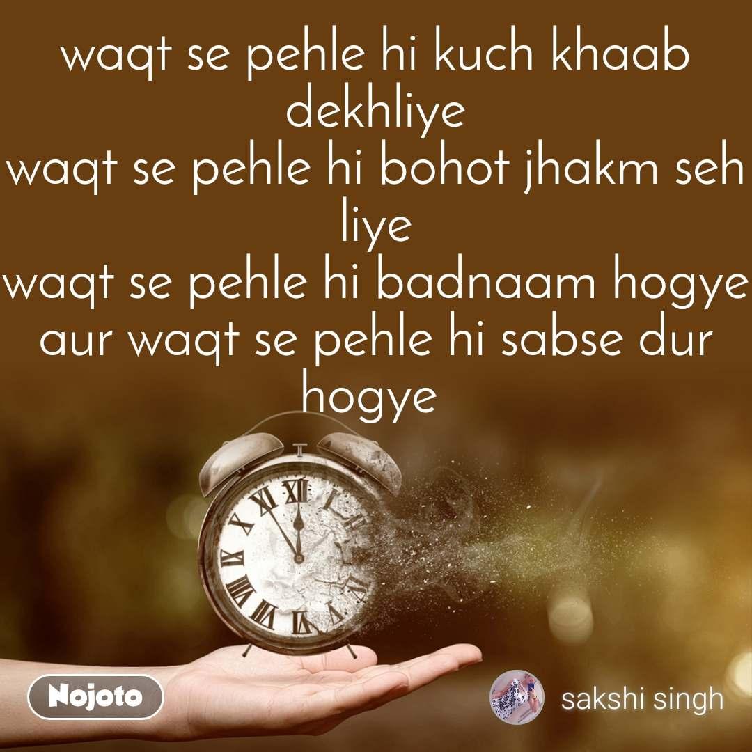 waqt se pehle hi kuch khaab dekhliye waqt se pehle hi bohot jhakm seh liye waqt se pehle hi badnaam hogye aur waqt se pehle hi sabse dur hogye