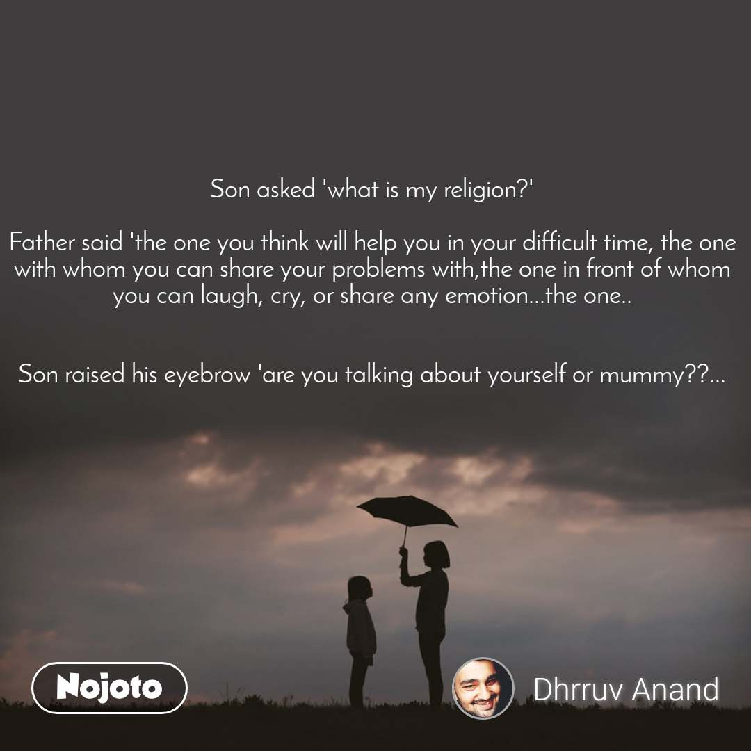 Son asked 'what is my religion?'  Father said 'the one you think will help you in your difficult time, the one with whom you can share your problems with,the one in front of whom you can laugh, cry, or share any emotion...the one..   Son raised his eyebrow 'are you talking about yourself or mummy??...