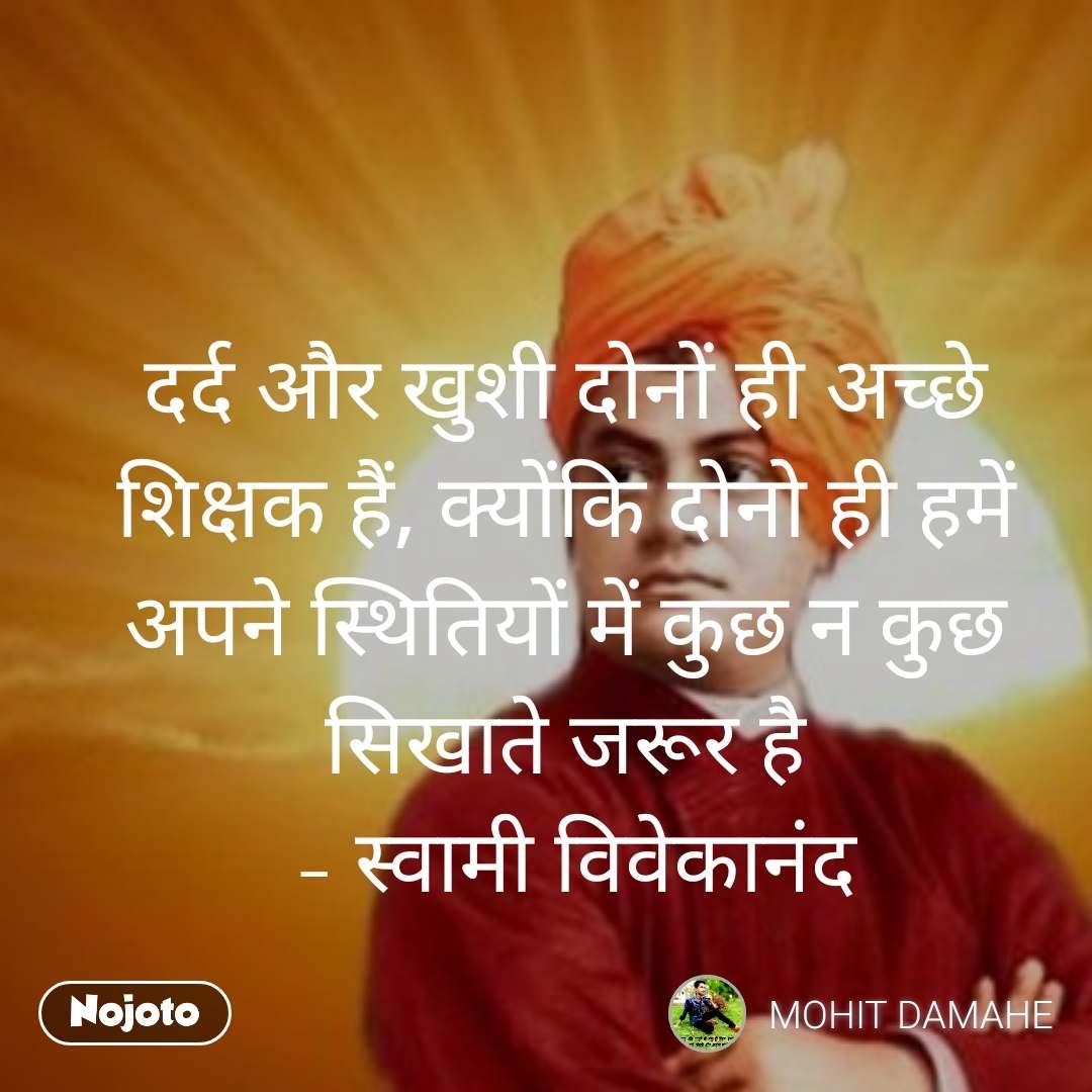 दर्द और खुशी दोनों ही अच्छे शिक्षक हैं, क्योंकि दोनो ही हमें अपने स्थितियों में कुछ न कुछ सिखाते जरूर है  – स्वामी विवेकानंद
