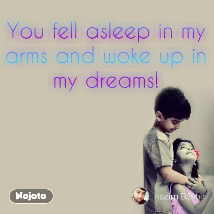 You fell asleep in my arms and woke up in my dreams!
