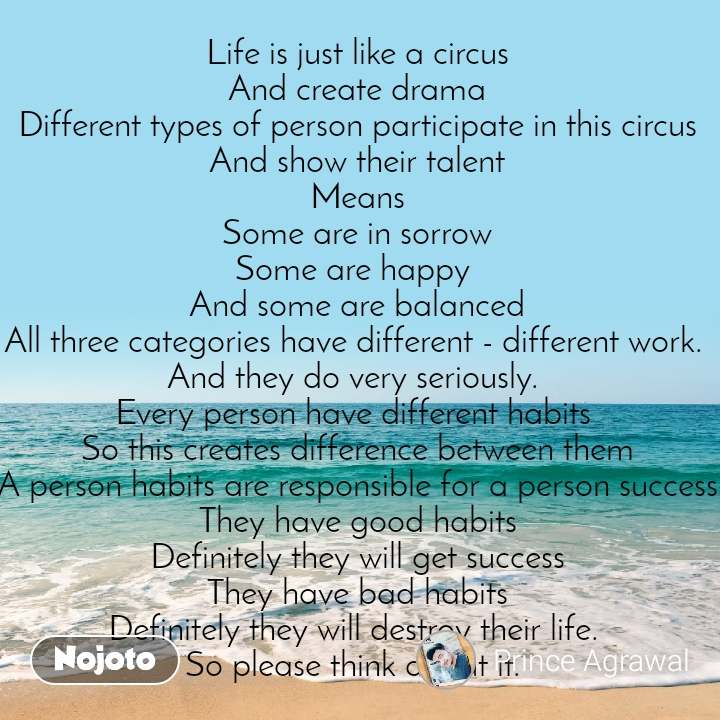 Life is just like a circus And create drama Different types of person participate in this circus And show their talent Means Some are in sorrow Some are happy  And some are balanced All three categories have different - different work.  And they do very seriously.  Every person have different habits  So this creates difference between them A person habits are responsible for a person success They have good habits Definitely they will get success They have bad habits Definitely they will destroy their life.  So please think about it.