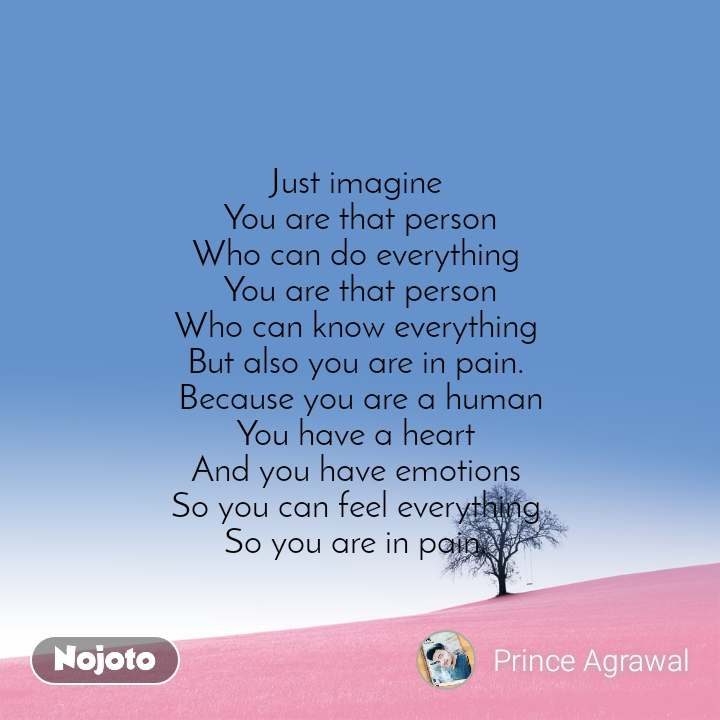 Just imagine  You are that person Who can do everything  You are that person Who can know everything  But also you are in pain.  Because you are a human You have a heart  And you have emotions  So you can feel everything  So you are in pain.