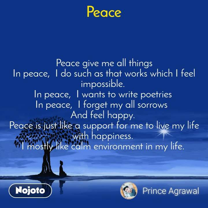 Peace Peace give me all things In peace,  I do such as that works which I feel impossible.  In peace,  I wants to write poetries  In peace,  I forget my all sorrows   And feel happy.  Peace is just like a support for me to live my life with happiness.  I mostly like calm environment in my life.