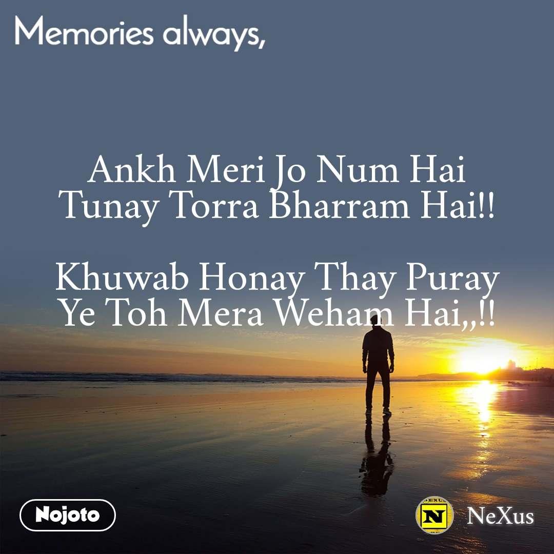Memories always Ankh Meri Jo Num Hai Tunay Torra Bharram Hai!!  Khuwab Honay Thay Puray Ye Toh Mera Weham Hai,,!!