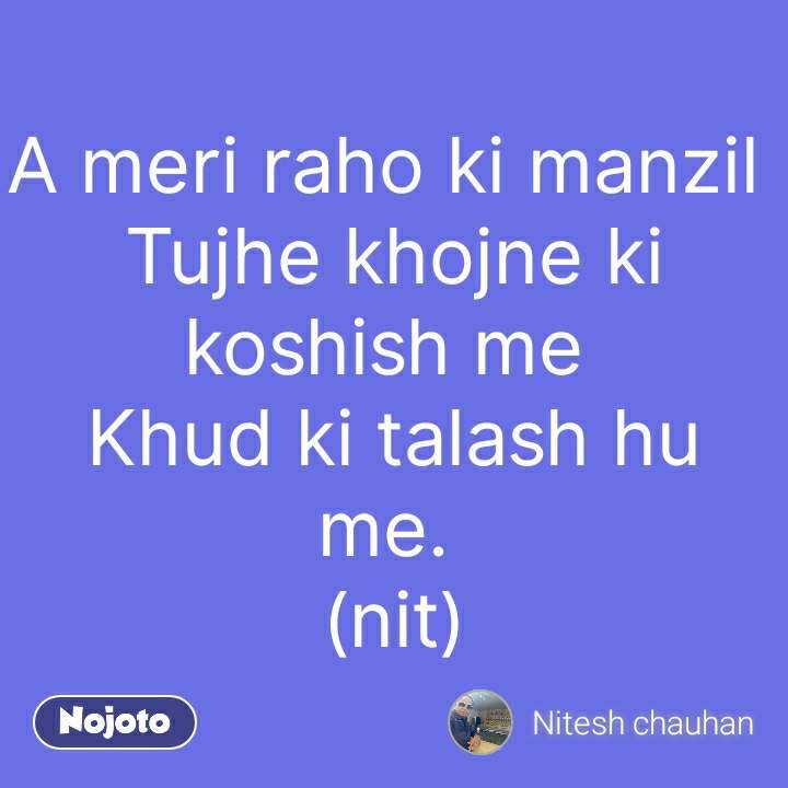 A meri raho ki manzil  Tujhe khojne ki koshish me  Khud ki talash hu me.  (nit) #NojotoQuote