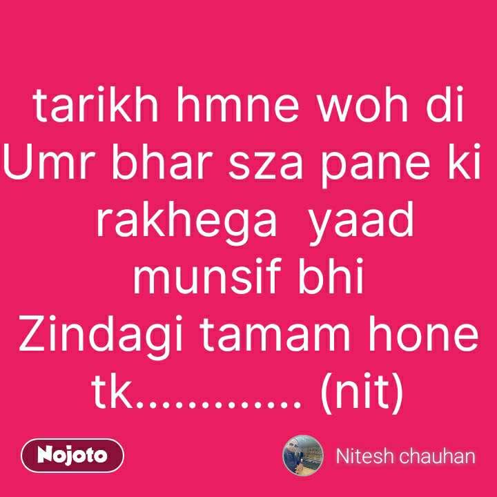 tarikh hmne woh di Umr bhar sza pane ki   rakhega  yaad munsif bhi Zindagi tamam hone tk............. (nit) #NojotoQuote