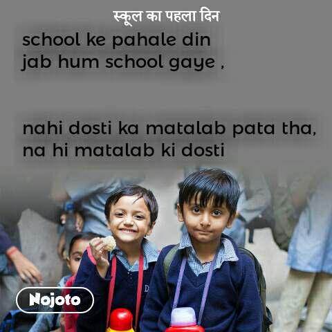 स्कूल का पहला दिन school ke pahale din  jab hum school gaye ,   nahi dosti ka matalab pata tha, na hi matalab ki dosti