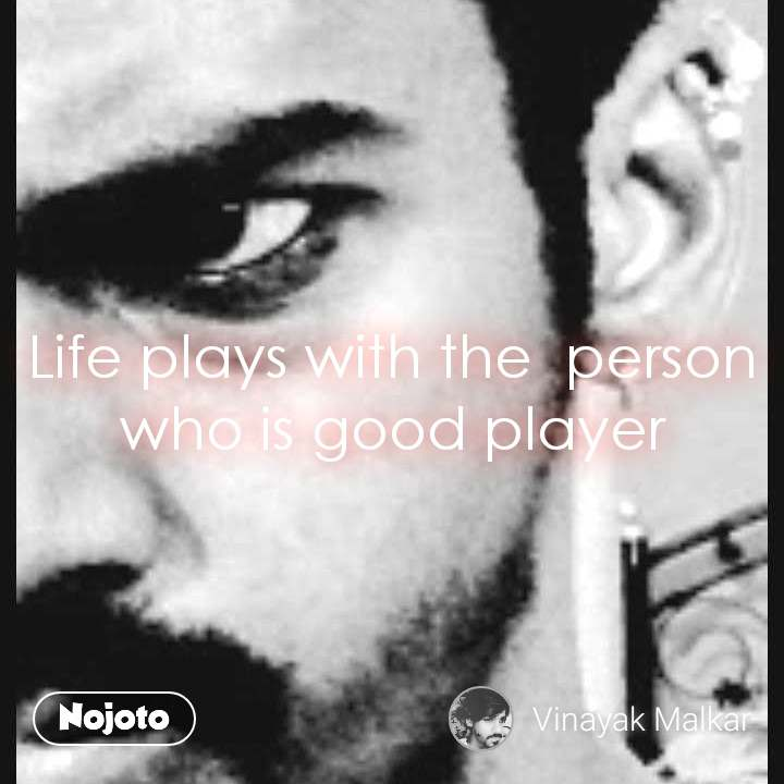 Life plays with the  person who is good player