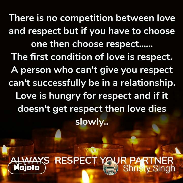 There is no competition between love and respect but if you have to choose one then choose respect...... The first condition of love is respect. A person who can't give you respect can't successfully be in a relationship. Love is hungry for respect and if it doesn't get respect then love dies slowly..   ALWAYS  RESPECT YOUR PARTNER