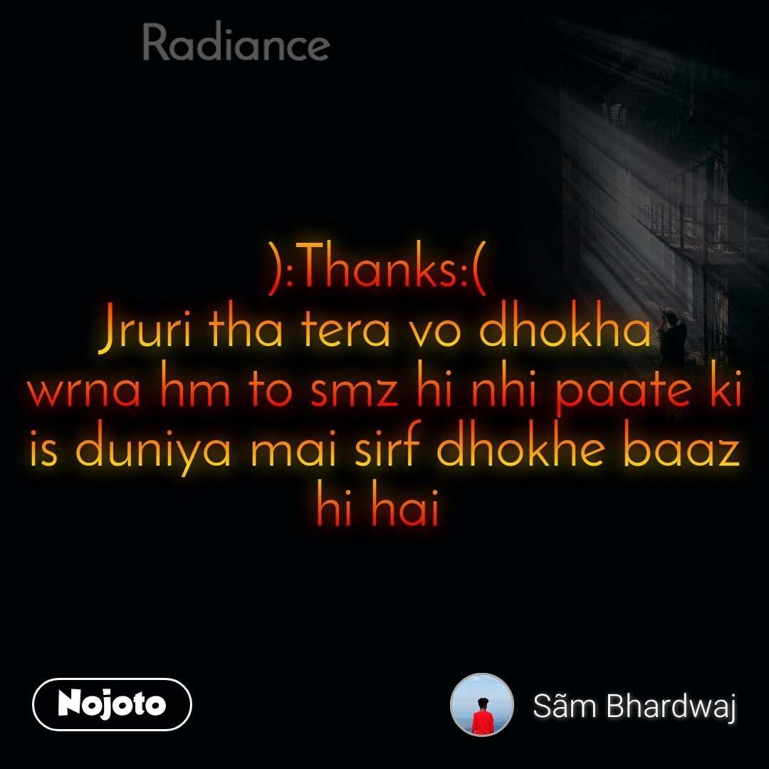 Radiance ):Thanks:(  Jruri tha tera vo dhokha  wrna hm to smz hi nhi paate ki is duniya mai sirf dhokhe baaz hi hai