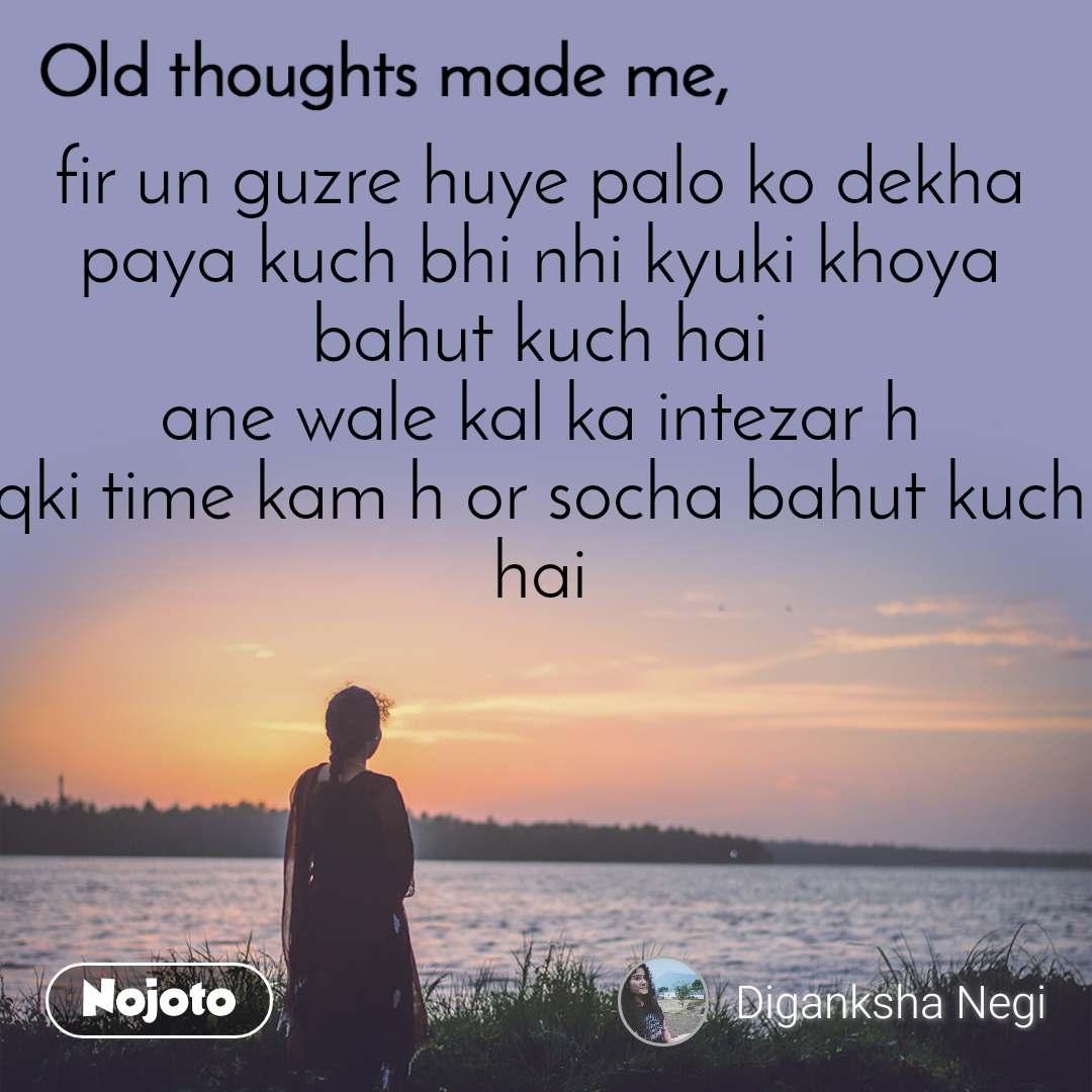 Old thoughts made me, fir un guzre huye palo ko dekha paya kuch bhi nhi kyuki khoya bahut kuch hai ane wale kal ka intezar h qki time kam h or socha bahut kuch hai