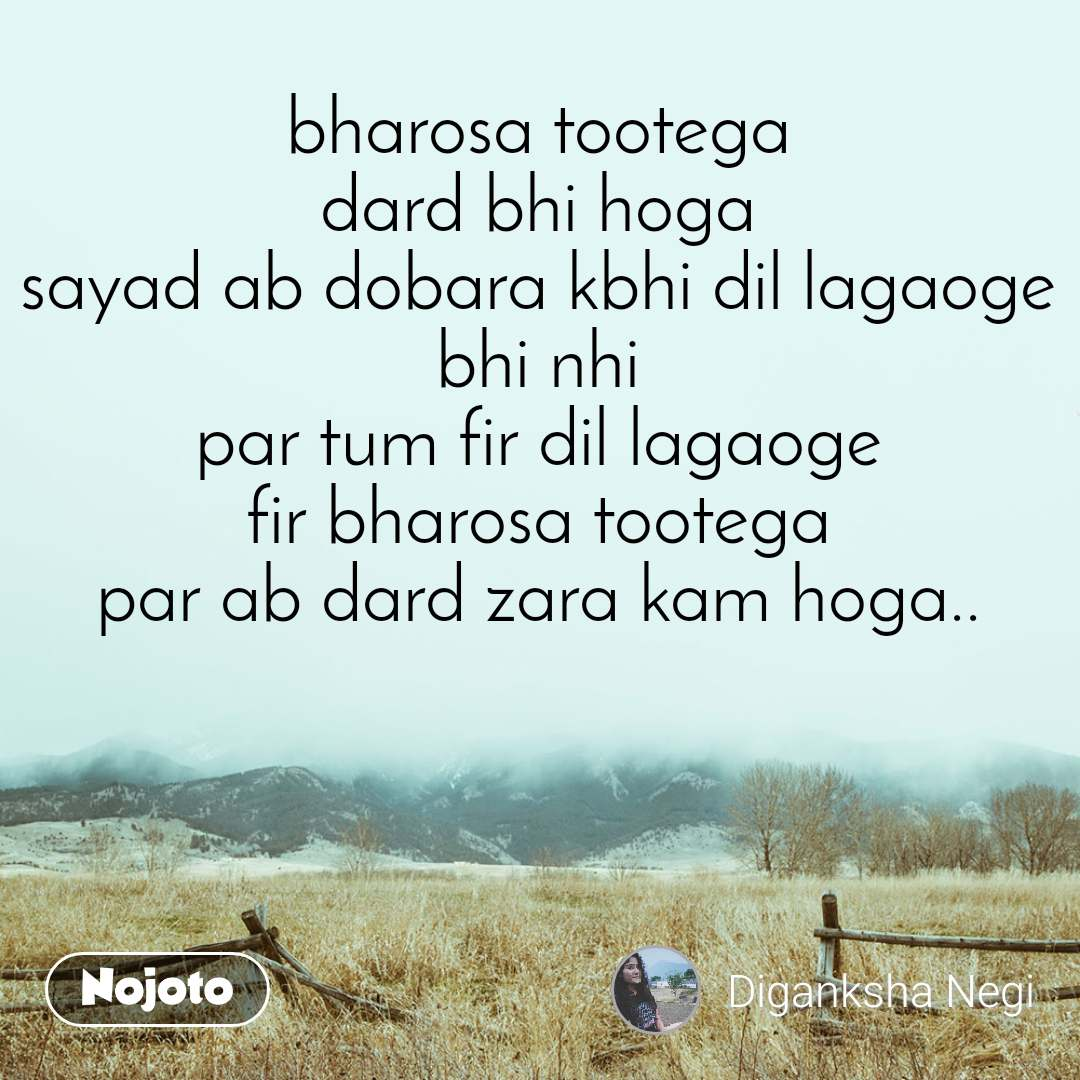bharosa tootega dard bhi hoga sayad ab dobara kbhi dil lagaoge bhi nhi par tum fir dil lagaoge fir bharosa tootega par ab dard zara kam hoga..