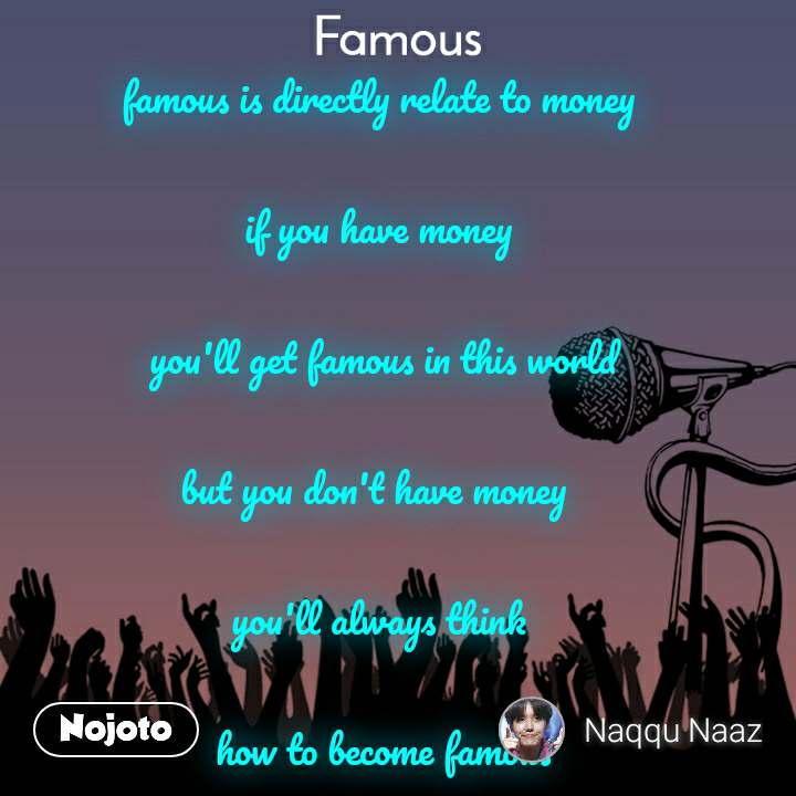 Famous famous is directly relate to money   if you have money   you'll get famous in this world  but you don't have money   you'll always think   how to become famous