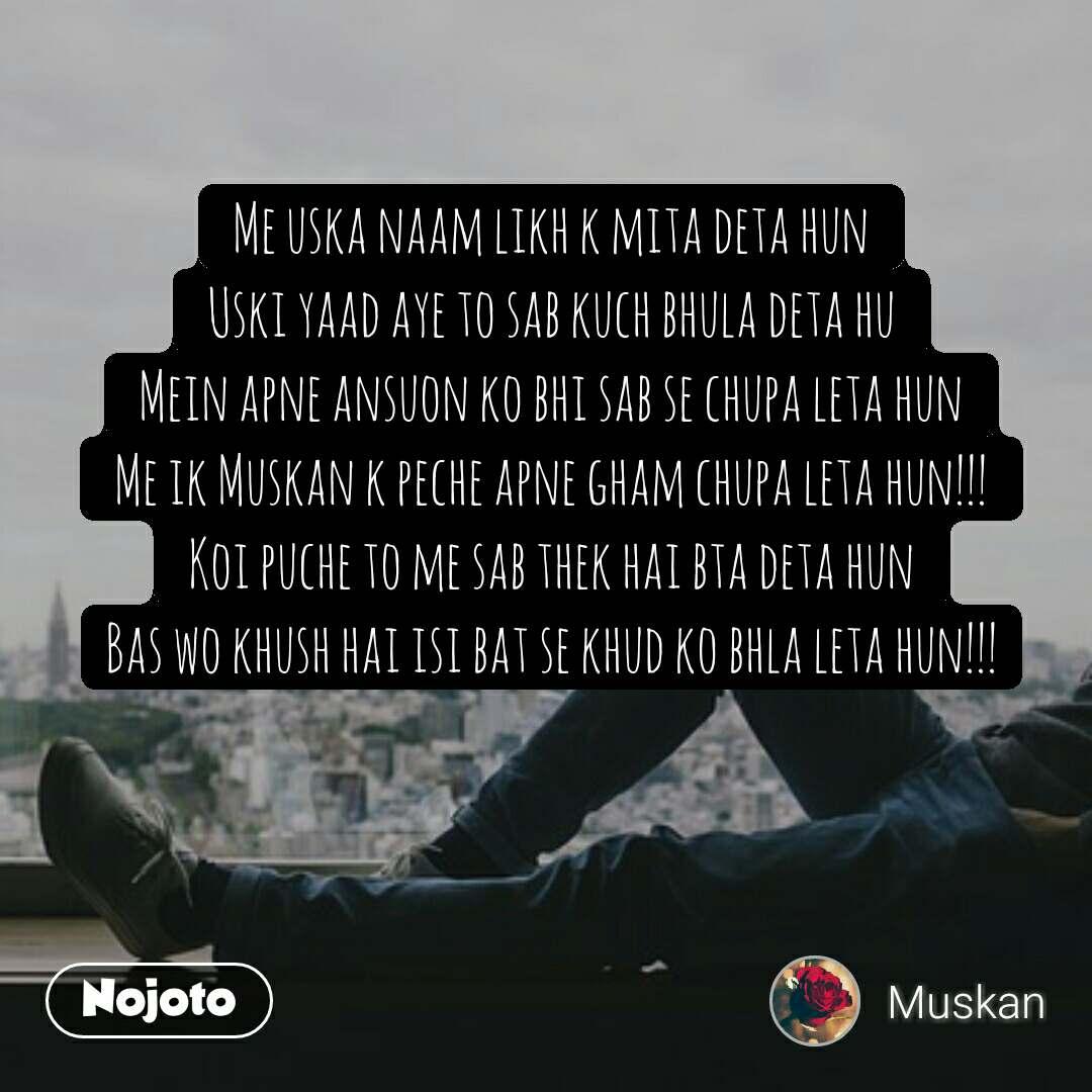 Me uska naam likh k mita deta hun Uski yaad aye to sab kuch bhula deta hu Mein apne ansuon ko bhi sab se chupa leta hun Me ik Muskan k peche apne gham chupa leta hun!!! Koi puche to me sab thek hai bta deta hun Bas wo khush hai isi bat se khud ko bhla leta hun!!!